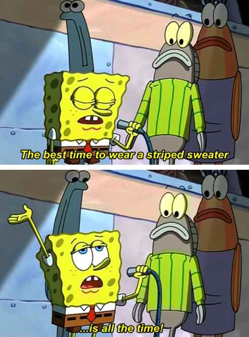 Wear a striped sweater. | The 23 Wisest Things Spongebob Ever Said ( my brothers and I say every time one of us wears a striped sweater ):