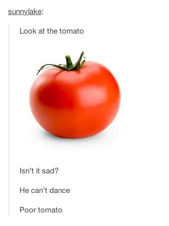 Mira el tomate. No es triste? El no puede bailar. Pobre tomate :(