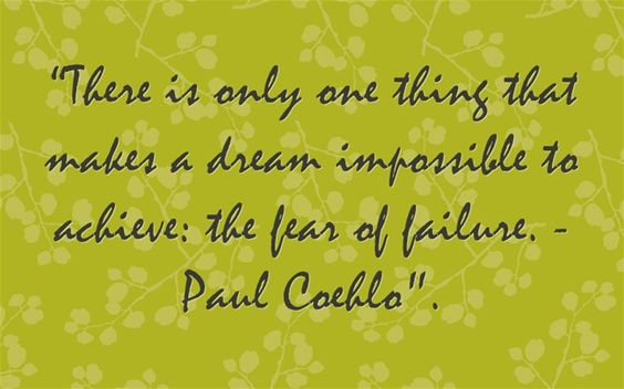 """There is only one thing that makes a dream impossible to achieve: the fear of failure. - Paul Coehlo."
