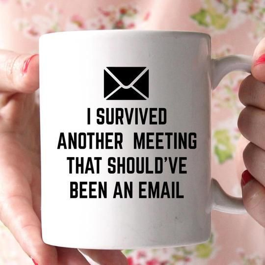 I Survived Another Meeting That Should Ve Been An Email Coffee Mug