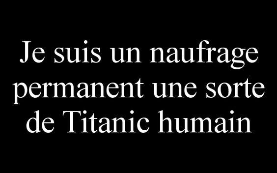 Je suis un naufrage permanent une sorte de Titanic humain