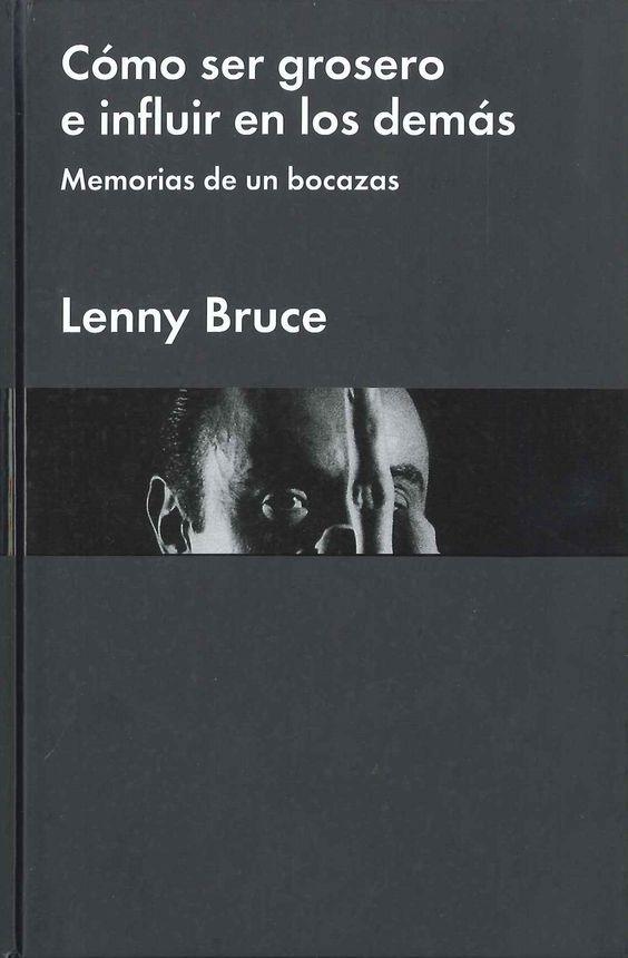 """""""Cómo ser grosero e influir en los demás Memorias de un bocazas"""" Lenny Bruce. Es una autobiografía con algunos rasgos de ficción, donde Bruce recrea la que fue su vida hasta pocos años antes de morir. Este carácter poco riguroso en cuanto a fechas, situaciones o responsabilidades no impide que el libro reúna lo mejor de la filosofía de Lenny Bruce, las ideas clave que le convirtieron en uno de los cómicos más polémicos de la historia."""