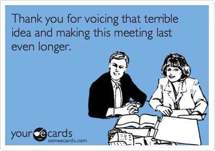 Thank you for voicing that terrible idea and making this meeting last even longer.