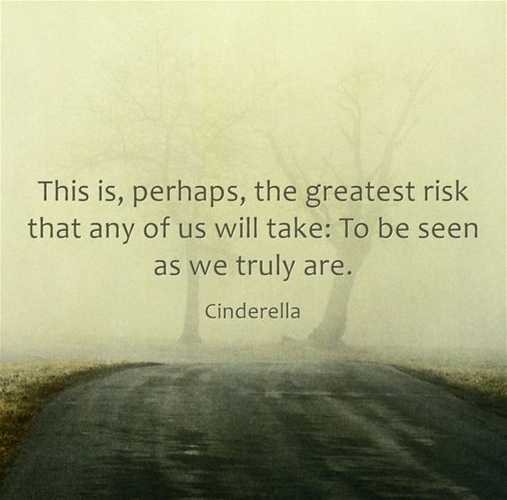 This is, perhaps, the greatest risk that any of us will take: To be seen as we truly are.: