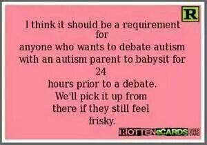 I think it should be a requirement for anyone who wants to debate autism with an autism parent to babysit for 24 hours prior to a debate.  We'll pick it up from there if you still feel frisky.