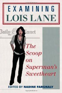 Examining Lois Lane : the scoop on Superman's sweetheart / edited by Nadine Farghaly