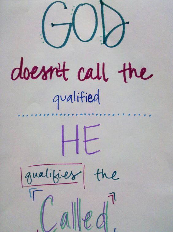 God doesn't call the qualified, he qualifies the called
