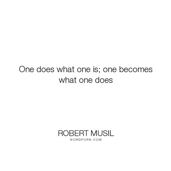 "Robert Musil - ""One does what one is; one becomes what one does"". philosophy"