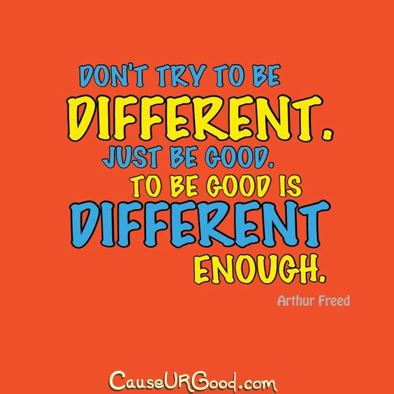 Don't try to be different. Just be good. To be good is different enough.  ~Arthur Freed  www.causeurgood.com  #quotes #different