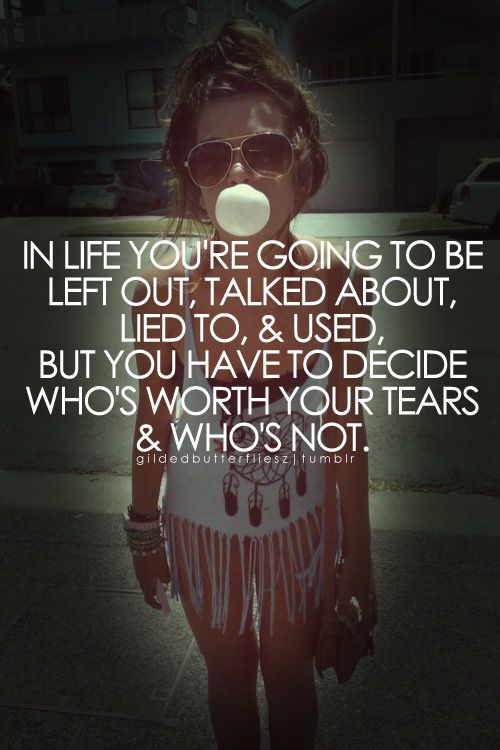 In life you're going to be left out, talked about, lied to, and used. But you have to decide who's worth your tears and who's not.