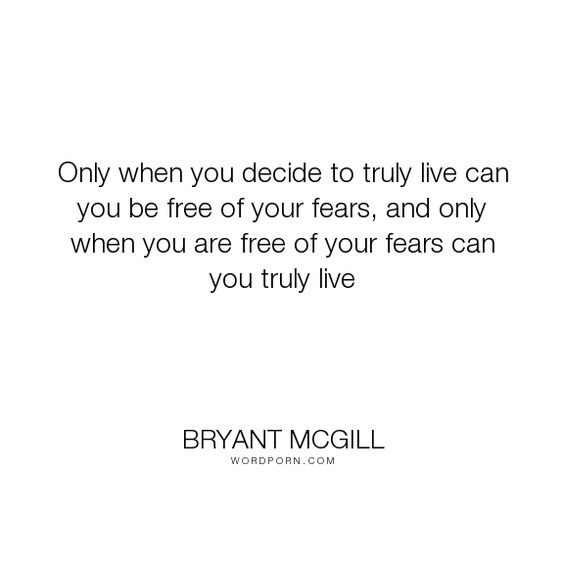 "Bryant McGill - ""Only when you decide to truly live can you be free of your fears, and only when you..."". life, freedom, decisions, fears"