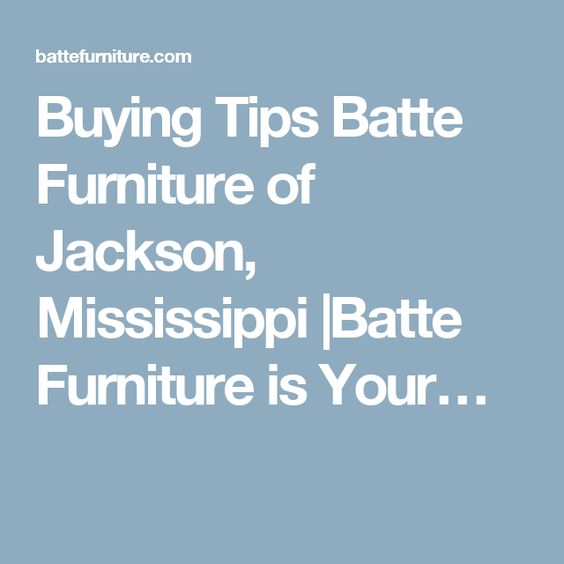 Buying Tips Batte Furniture of Jackson, Mississippi |Batte Furniture is Your…