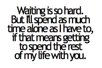 Waiting is so hard. But I'll spend as much tiem alone as I have to, if that means getting to spend the rest of my life with you.