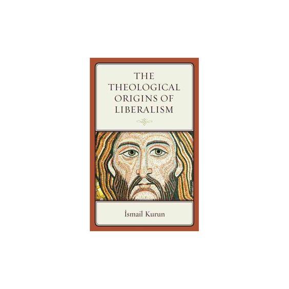 Theological Origins of Liberalism (Hardcover) (Ismail Kurun)