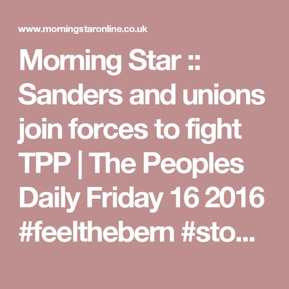 Morning Star :: Sanders and unions join forces to fight TPP | The Peoples Daily Friday 16 2016 #feelthebern #stopTPP
