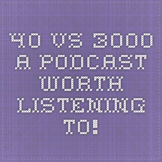 40 VS. 3000 A PODCAST WORTH LISTENING TO!