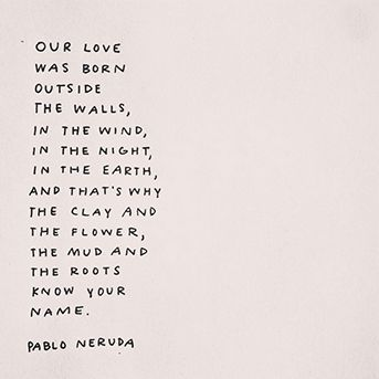 """""""Our love was born outside the walls, in the wind, in the night, in the earth ..."""" -Pablo Neruda"""