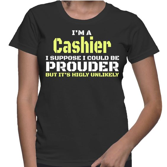 I'm A Cashier I Suppose I Could Be Prouder But It's Highly Unlikely T-Shirt