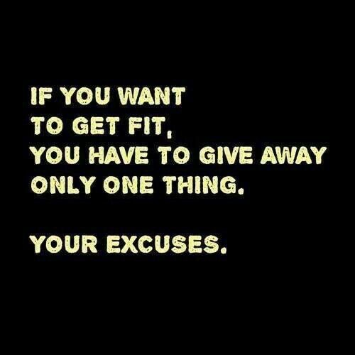 If you want to get fit, you have to give away only one thing. Your excuses.