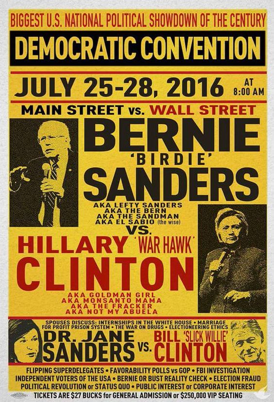 Biggest US National Political Showdown of the Century - Democratic Convention - July 25 - 28, 2016 | Main Street vs Wall Street | Bernie 'Birdie' Sanders, aka Lefty Sanders, aka The Bern, aka The Sandman, Aka El Sabio (the wise) vs. Hillary 'War Hawk' Clinton, aka Goldman Girl, aka Monsanto Mama, aka The Fracker, aka Not My Abuela | Tickets are $27 bucks for General Admission or $250,000 VIP Seating