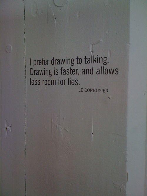 Prefiero dibujar a hablar. Dibujar es más rápido, y deja menos espacio para la mentira.  Le Corbusier
