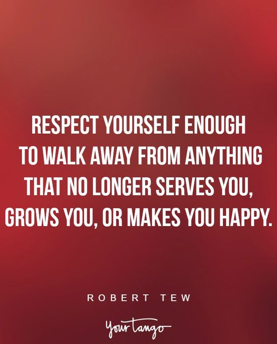 """Respect yourself enough to walk away from anything that no longer serves you, grows you, or makes you happy."" —Robert Tew:"