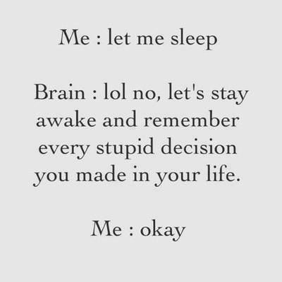 Me: Let me sleep... Brain: Lol no, let's stay awake and remember every stupid decision you made in your life... Me: okay... :/