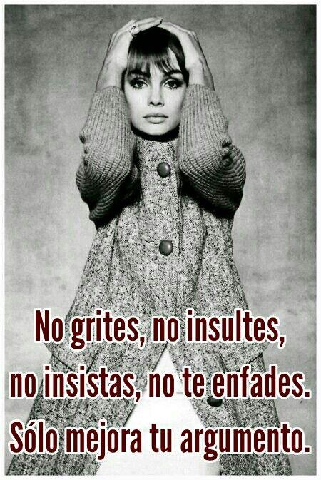 No grites, no insultes, no insistas, no te enfades. Sólo mejora tu argumento.