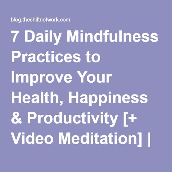 7 Daily Mindfulness Practices to Improve Your Health, Happiness & Productivity [+ Video Meditation] | The Shift Network
