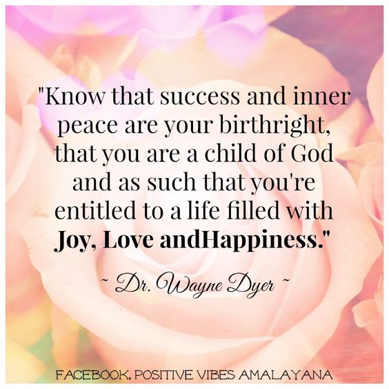"""Know that success and inner peace are your birthright, that you are a child of God and as such that you're entitled to a life filled with joy, love and happiness."" Dr Wayne Dyer:"
