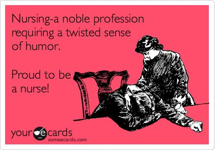 Nursing-a noble profession requiring a twisted sense of humor. Proud to be a nurse!