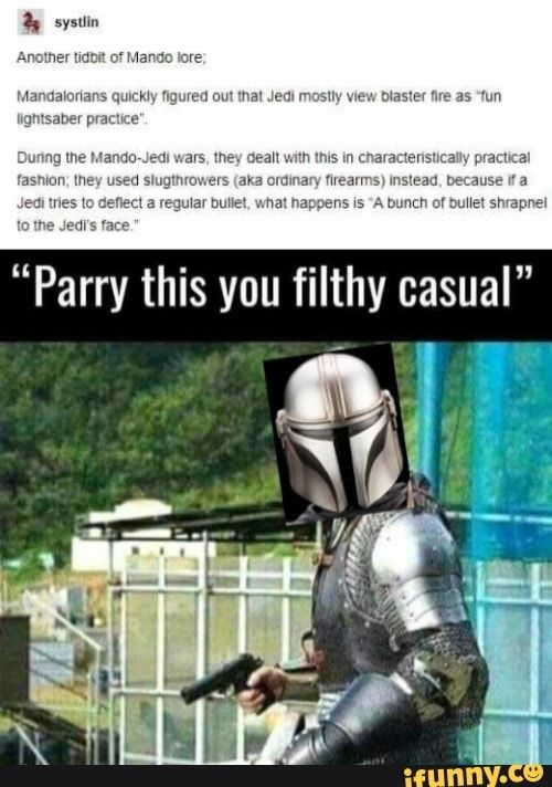 Another Tidbit Of Mando Lore Mandalorians Quickly Figured Out That Jedi Mostly View Blaster Fire As Fun Lightsaber Practice Uring The Mando Jedi Wars They D Funny Star Wars Memes Star Wars