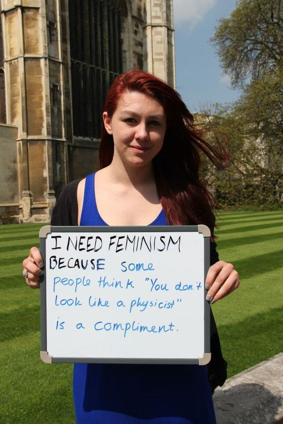 """THIS.  I need feminism because some people think """"You don't look like a physicist"""" is a compliment."""