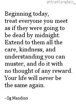 Beginning today, treat everyone you meet as if they were going to be dead by midnight.  Extend to them all the care, kindness and understanding you can muster, and do it with no thought of any reward.  Your life will never be the same again.  -Og Mandino
