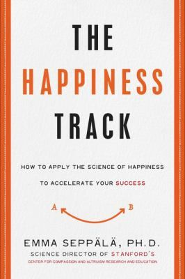 The happiness track : how to apply the science of happiness to accelerate your success / Emma Seppala / 9780062344007 / 2/1/16