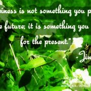 """""""Happiness is not something you postpone for the future, it is something you design for the present."""" -Jim Rohn"""