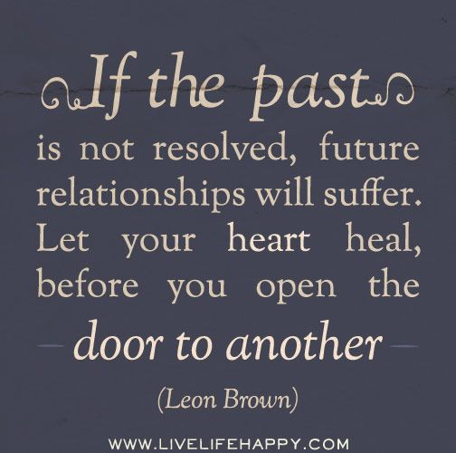 If the past is not resolved, future relationships will suffer. Let your heart heal, before you open the door to another. - Leon Brown