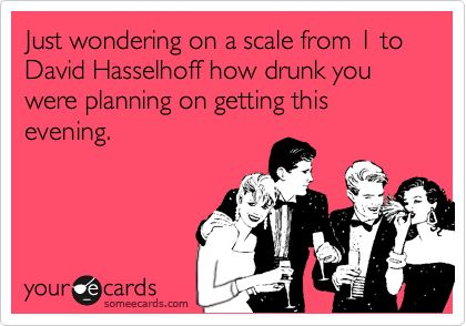 Just wondering on a scale from 1 to David Hasselhoff how drunk you were planning on getting this evening.