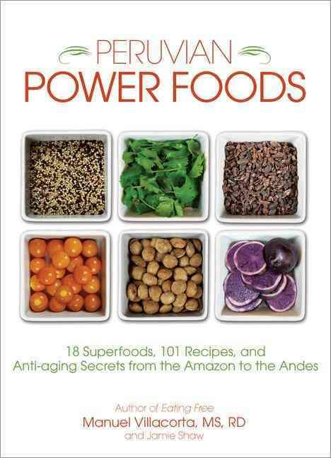 Peruvian Power Foods: 18 Superfoods 101 Recipes and Anti-aging Secrets from the Amazon to the Andes
