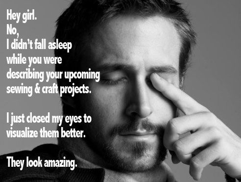 Hey girl. No I didn't fall asleep while you were describing your upcoming sewing and craft projects. I just closed my eyes to visualize them better. They look amazing.: