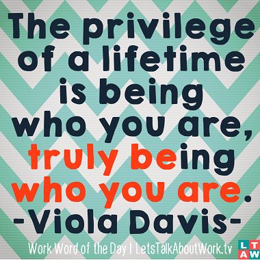 The privilege of a lifetime is being who you are, truly being who you are. -Viola Davis