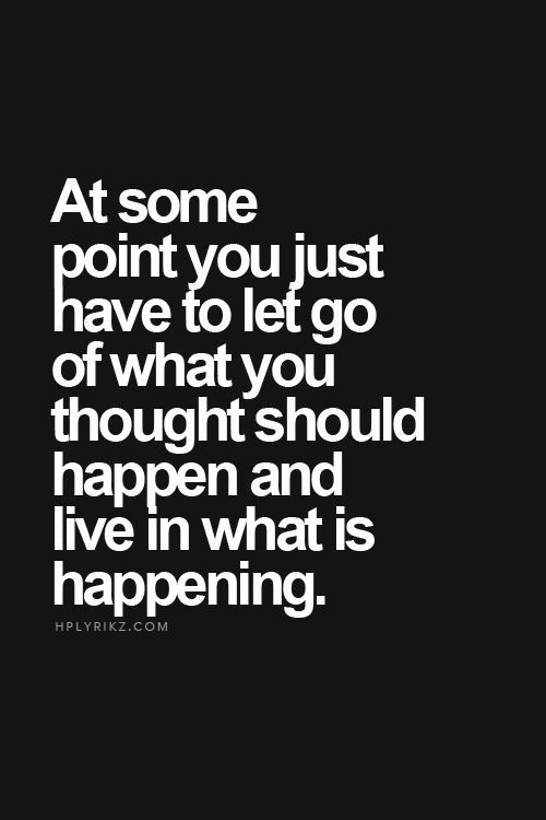 at some point you just have to let go of what you thought should happen and live in what is happening.: