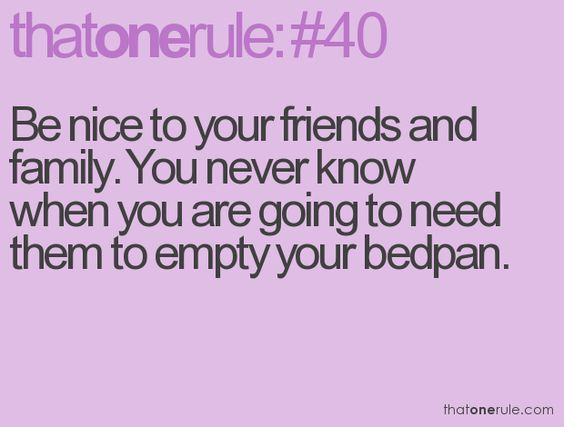 Be nice to your friends and family. You never know when you are going to need them to empty your bedpan.