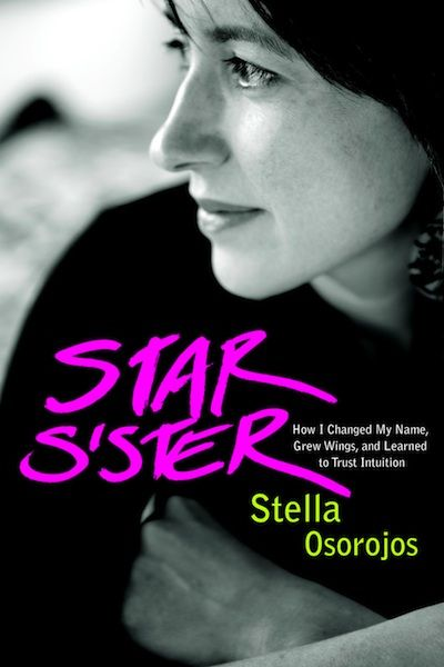 Star Sister: How I Changed My Name, Grew Wings, and Learned to Trust Intuition by Stella Osorojos