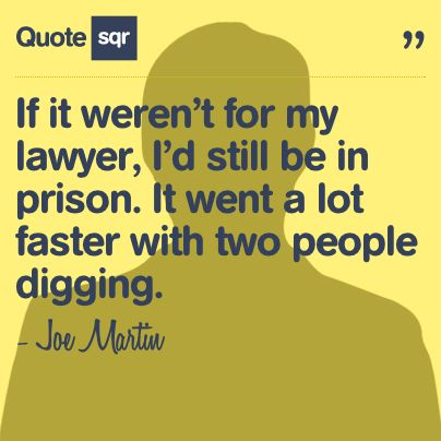 If it weren't for my lawyer, I'd still be in prison. It went a lot faster with two people digging. - Joe Martin #quotesqr #quotes #funnyquotes