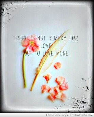 There  is not remedy for love but to love more Maria T-lovelymt