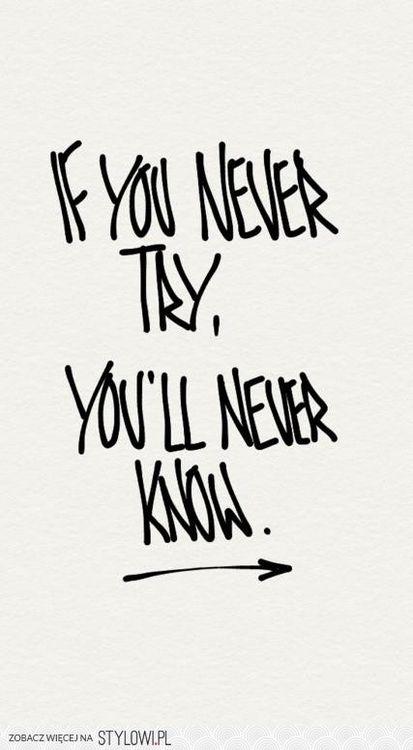 Se você nunca tentar, você nunca vai saber.