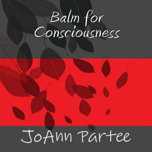 Balm for Consciousness by JoAnn Partee,http://www.amazon.com/dp/1494304600/ref=cm_sw_r_pi_dp_nF5Nsb0J955YNXAH