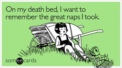 On my death bed, I want to remember the great naps I took