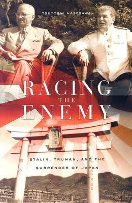 Racing the Enemy: Stalin, Truman, and the Surrender of Japan by Tsuyoshi Hasegawa